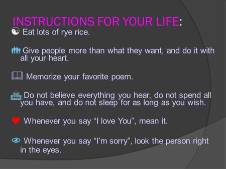 INSTRUCTIONS FOR YOUR LIFE:  Eat lots of rye rice.  Give people more than what they want, and do it with all your heart.  Memorize your favorite poem.