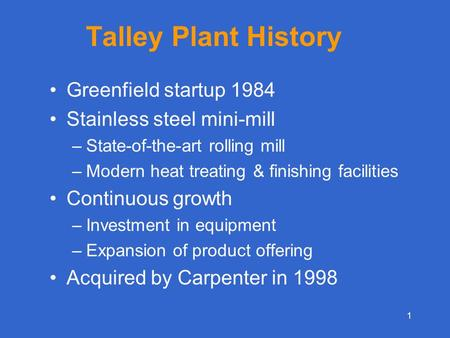 1 Talley Plant History Greenfield startup 1984 Stainless steel mini-mill –State-of-the-art rolling mill –Modern heat treating & finishing facilities Continuous.