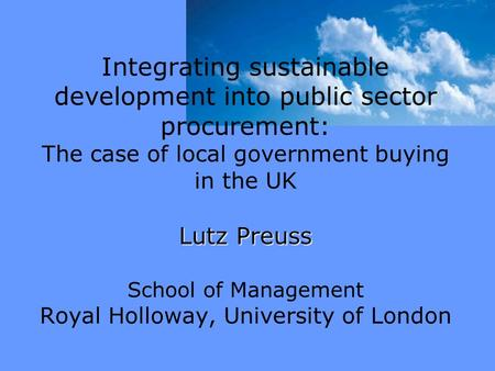 Lutz Preuss Integrating sustainable development into public sector procurement: The case of local government buying in the UK Lutz Preuss School of Management.