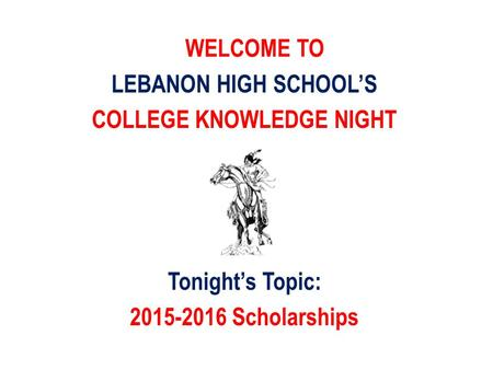 WELCOME TO LEBANON HIGH SCHOOL'S COLLEGE KNOWLEDGE NIGHT Tonight's Topic: 2015-2016 Scholarships.