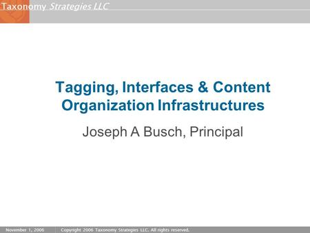 Strategies LLCTaxonomy November 1, 2006Copyright 2006 Taxonomy Strategies LLC. All rights reserved. Tagging, Interfaces & Content Organization Infrastructures.