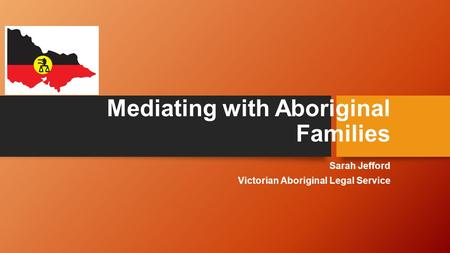 Mediating with Aboriginal Families Sarah Jefford Victorian Aboriginal Legal Service.