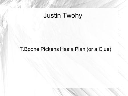 Justin Twohy T.Boone Pickens Has a Plan (or a Clue)