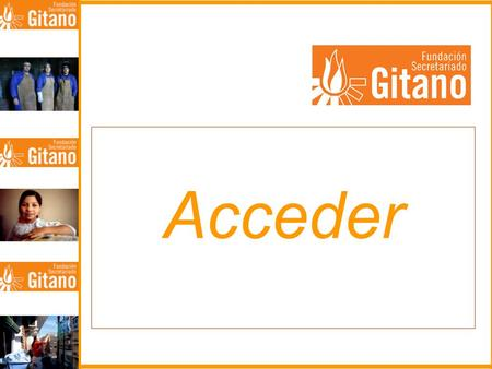 Acceder. FUNDACIÓN SECRETARIADO GITANO – SPAIN- MISSION: –THE INTEGRAL PROMOTION OF THE ROMA COMMUNITY RESPECTING THEIR CULTURAL IDENTITY LINES OF ACTION: