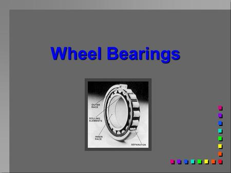 Wheel Bearings. Bearing uses n Pivots n Wheels n rotating shafts n Oscillating shafts n Sliding shafts.
