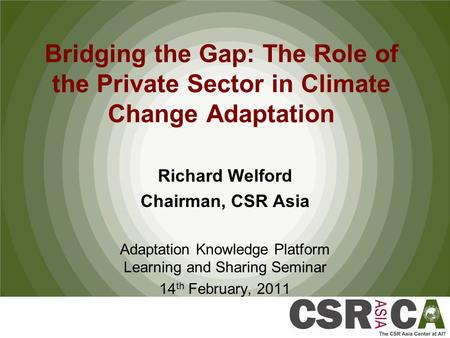 Bridging the Gap: The Role of the Private Sector in Climate Change Adaptation Richard Welford Chairman, CSR Asia Adaptation Knowledge Platform Learning.