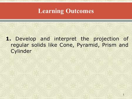 1 1. Develop and interpret the projection of regular solids like Cone, Pyramid, Prism and Cylinder.