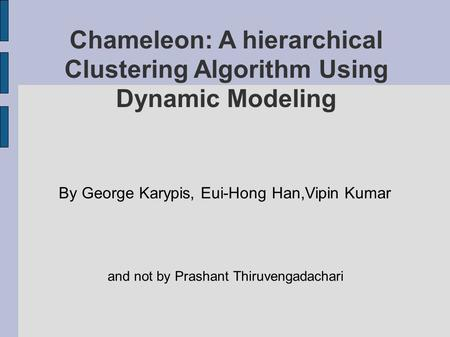 Chameleon: A hierarchical Clustering Algorithm Using Dynamic Modeling By George Karypis, Eui-Hong Han,Vipin Kumar and not by Prashant Thiruvengadachari.