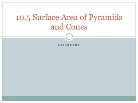 GEOMETRY 10.5 Surface Area of Pyramids and Cones.