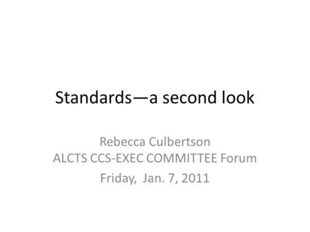 Standards—a second look Rebecca Culbertson ALCTS CCS-EXEC COMMITTEE Forum Friday, Jan. 7, 2011.