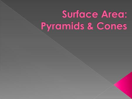  Lateral Surface Area : S = ½ P l  P represents the perimeter of the base and l represents the slant height  Total Surface Area : S = ½ P l + B 