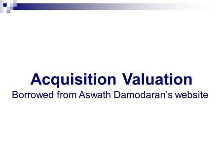 Acquisition Valuation Borrowed from Aswath Damodaran's website.