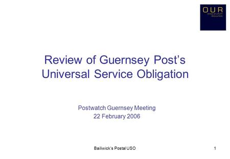 Bailiwick's Postal USO1 Review of Guernsey Post's Universal Service Obligation Postwatch Guernsey Meeting 22 February 2006.