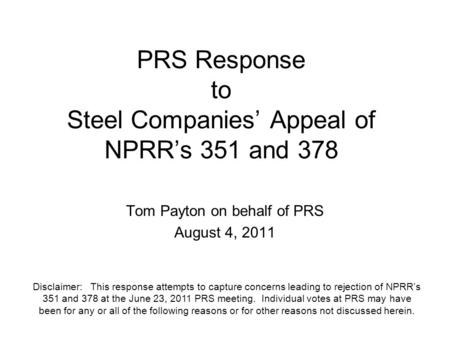 PRS Response to Steel Companies' Appeal of NPRR's 351 and 378 Tom Payton on behalf of PRS August 4, 2011 Disclaimer: This response attempts to capture.
