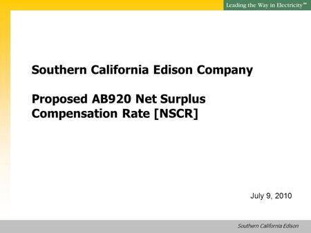Southern California Edison SM Southern California Edison Company Proposed AB920 Net Surplus Compensation Rate [NSCR] July 9, 2010.