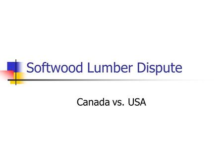 Softwood Lumber Dispute Canada vs. USA. Brief Introduction Since 1982 Canada and the USA have been involved in four softwood lumber disputes British Columbia.