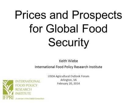 Prices and Prospects for Global Food Security Keith Wiebe International Food Policy Research Institute USDA Agricultural Outlook Forum Arlington, VA February.