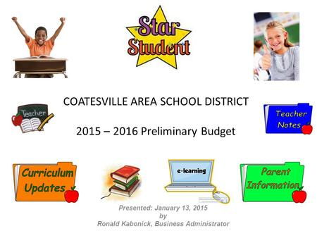 COATESVILLE AREA SCHOOL DISTRICT 2015 – 2016 Preliminary Budget Presented: January 13, 2015 by Ronald Kabonick, Business Administrator.