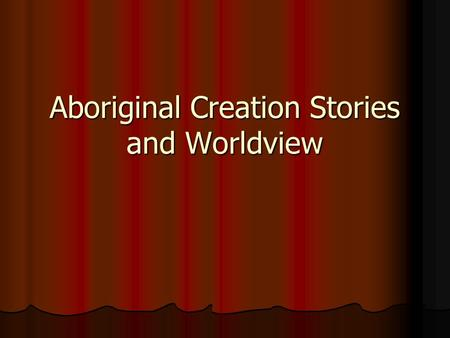 Aboriginal Creation Stories and Worldview. First Peoples in North America Oral Tradition - Spoken words handed down from generation to generation in storytelling.