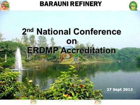 Barauni Refinery- in harmony with nature BARAUNI REFINERY 2 nd National Conference on ERDMP Accreditation 27 Sept 2012.