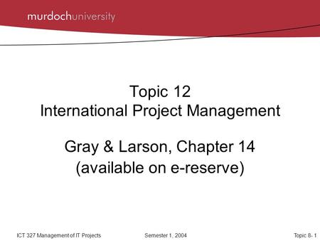 Topic 8- 1ICT 327 Management of IT ProjectsSemester 1, 2004 Topic 12 International Project Management Gray & Larson, Chapter 14 (available on e-reserve)