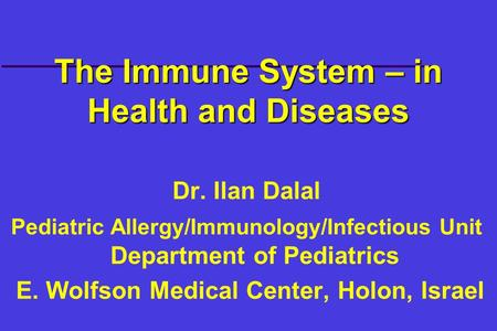 The Immune System – in Health and Diseases Dr. Ilan Dalal Pediatric Allergy/Immunology/Infectious Unit Department of Pediatrics E. Wolfson Medical Center,