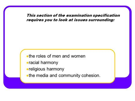 This section of the examination specification requires you to look at issues surrounding: the roles of men and women racial harmony religious harmony the.