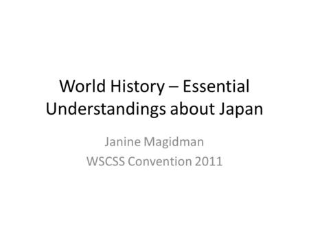 World History – Essential Understandings about Japan Janine Magidman WSCSS Convention 2011.