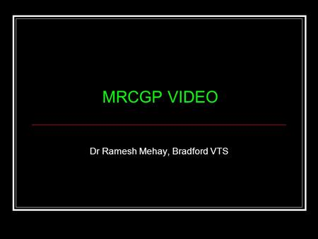 MRCGP VIDEO Dr Ramesh Mehay, Bradford VTS. Aims: For participants to: become familiar with the MRCGP performance criteria Be able to assess their own.