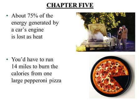 About 75% of the energy generated by a car's engine is lost as heat You'd have to run 14 miles to burn the calories from one large pepperoni pizza CHAPTER.