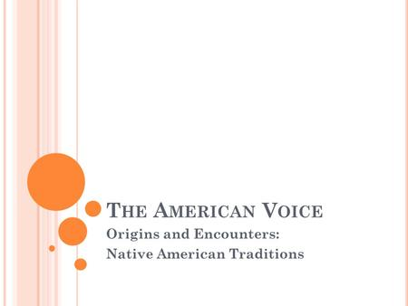 T HE A MERICAN V OICE Origins and Encounters: Native American Traditions.