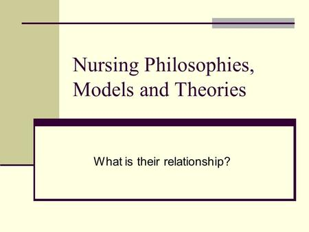 Nursing Philosophies, Models and Theories What is their relationship?