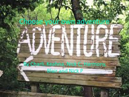 Choose your own adventure By Charli, Keahna, Nick C, Harmony, Blair and Nick P.