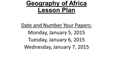 2015 Accelerated Level Geography of Africa Lesson Plan Date and Number Your Papers: Monday, January 5, 2015 Tuesday, January 6, 2015 Wednesday, January.