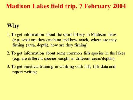 Why 1. To get information about the sport fishery in Madison lakes (e.g. what are they catching and how much, where are they fishing (area, depth), how.