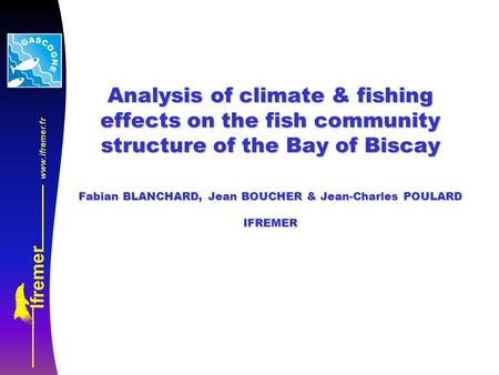 Analysis of climate & fishing effects on the fish community structure of the Bay of Biscay Fabian BLANCHARD, Jean BOUCHER & Jean-Charles POULARD IFREMER.