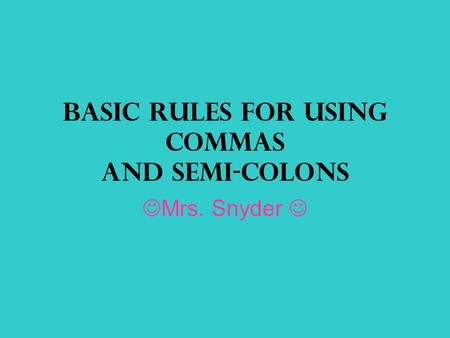 Basic Rules for Using Commas and Semi-Colons Mrs. Snyder.
