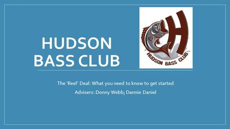 HUDSON BASS CLUB The 'Reel' Deal: What you need to know to get started Advisers: Donny Webb; Dannie Daniel.