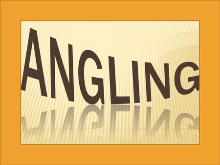  Angling is a method of fishing by means of an angle (fish hook). The hook is usually attached to a fishing line and the line is often attached to.