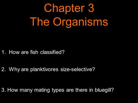 1. How are fish classified? 2. Why are planktivores size-selective? 3. How many mating types are there in bluegill? Chapter 3 The Organisms.