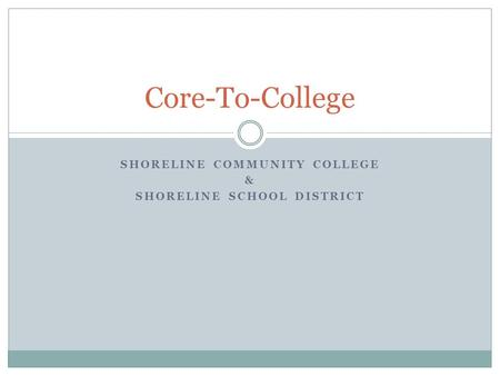 SHORELINE COMMUNITY COLLEGE & SHORELINE SCHOOL DISTRICT Core-To-College.