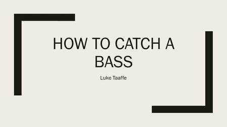 HOW TO CATCH A BASS Luke Taaffe. Get a nice fishing pole and go to a pond or lake. Go on a day when it's cool and sunny because the bass come to the top.