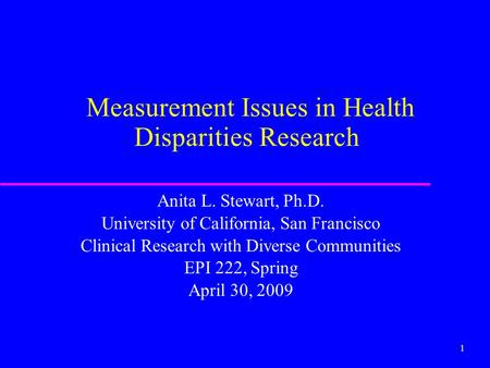 1 Measurement Issues in Health Disparities Research Anita L. Stewart, Ph.D. University of California, San Francisco Clinical Research with Diverse Communities.