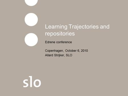 Learning Trajectories and repositories Edrene conference Copenhagen, October 6, 2010 Allard Strijker, SLO.