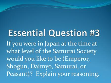 If you were in Japan at the time at what level of the Samurai Society would you like to be (Emperor, Shogun, Daimyo, Samurai, or Peasant)? Explain your.