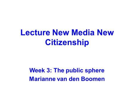 Lecture New Media New Citizenship Week 3: The public sphere Marianne van den Boomen.