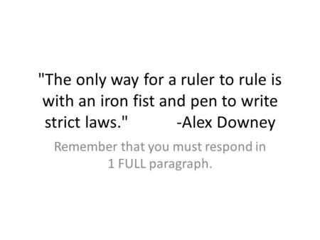 The only way for a ruler to rule is with an iron fist and pen to write strict laws. -Alex Downey Remember that you must respond in 1 FULL paragraph.