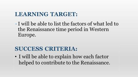 I will be able to list the factors of what led to the Renaissance time period in Western Europe. LEARNING TARGET: SUCCESS CRITERIA: I will be able to explain.