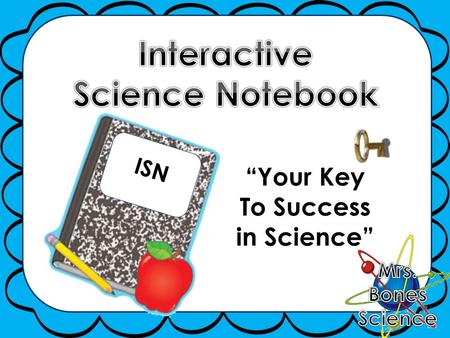 "ISN ""Your Key To Success in Science"". ISN  An interactive science notebook (ISN) is your own personalized DIARY of science learning  It is a portfolio."