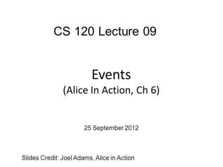 Events (Alice In Action, Ch 6) Slides Credit: Joel Adams, Alice in Action CS 120 Lecture 09 25 September 2012.